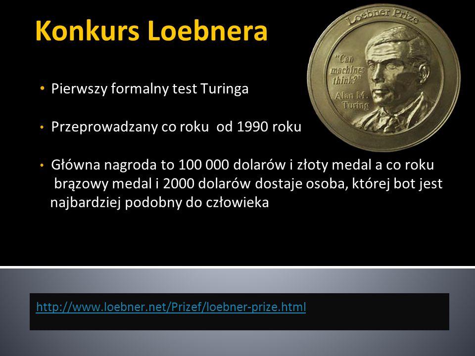 Konkurs Loebnera Pierwszy formalny test Turinga Przeprowadzany co roku od 1990 roku Główna nagroda to 100 000 dolarów i złoty medal a co roku brązowy