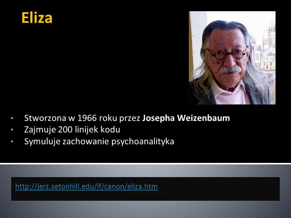 Eliza http://jerz.setonhill.edu/if/canon/eliza.htm Stworzona w 1966 roku przez Josepha Weizenbaum Zajmuje 200 linijek kodu Symuluje zachowanie psychoa