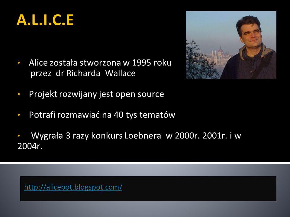 A.L.I.C.E Alice została stworzona w 1995 roku przez dr Richarda Wallace Projekt rozwijany jest open source Potrafi rozmawiać na 40 tys tematów Wygrała