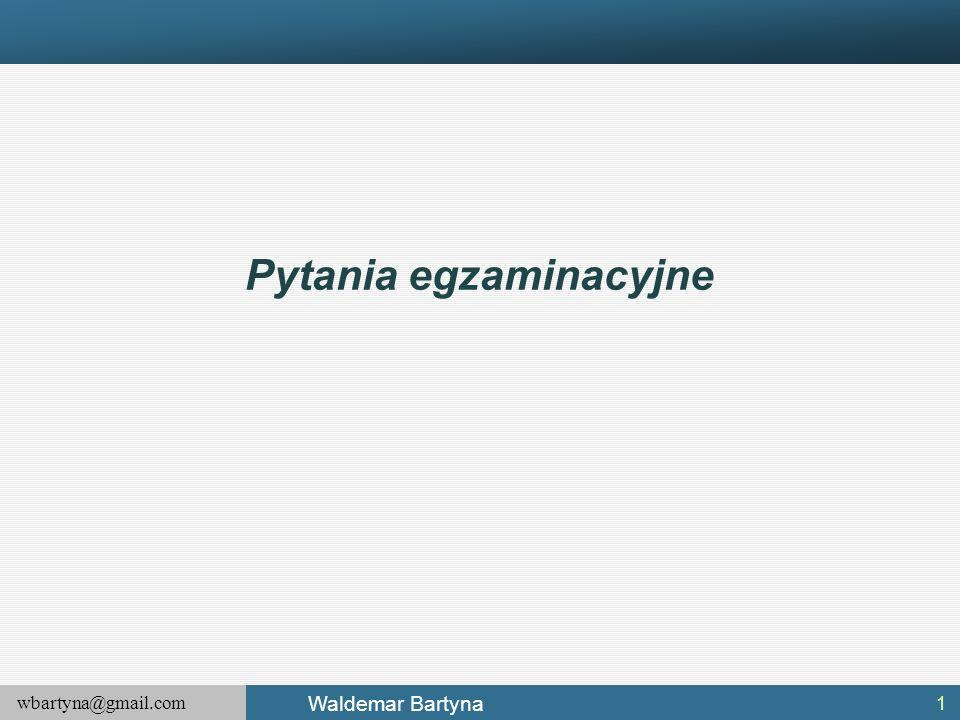 wbartyna@gmail.com Waldemar Bartyna Pytania egzaminacyjne 1