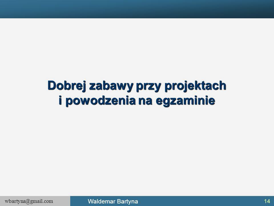 wbartyna@gmail.com Waldemar Bartyna 14 Dobrej zabawy przy projektach i powodzenia na egzaminie