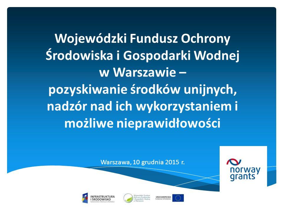 Wojewódzki Fundusz Ochrony Środowiska i Gospodarki Wodnej w Warszawie – pozyskiwanie środków unijnych, nadzór nad ich wykorzystaniem i możliwe nieprawidłowości Warszawa, 10 grudnia 2015 r.
