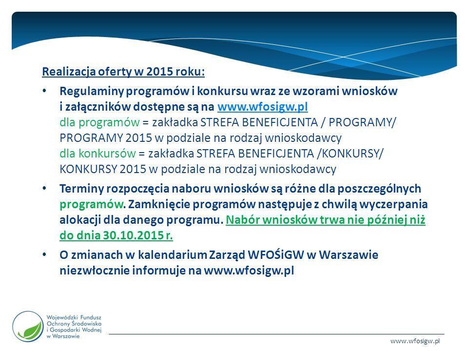 www.wfosigw.pl Realizacja oferty w 2015 roku: Regulaminy programów i konkursu wraz ze wzorami wniosków i załączników dostępne są na www.wfosigw.pl dla programów = zakładka STREFA BENEFICJENTA / PROGRAMY/ PROGRAMY 2015 w podziale na rodzaj wnioskodawcy dla konkursów = zakładka STREFA BENEFICJENTA /KONKURSY/ KONKURSY 2015 w podziale na rodzaj wnioskodawcywww.wfosigw.pl Terminy rozpoczęcia naboru wniosków są różne dla poszczególnych programów.