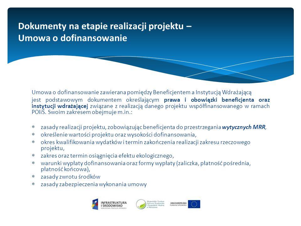 Dokumenty na etapie realizacji projektu – Umowa o dofinansowanie Umowa o dofinansowanie zawierana pomiędzy Beneficjentem a Instytucją Wdrażającą jest podstawowym dokumentem określającym prawa i obowiązki beneficjenta oraz instytucji wdrażającej związane z realizacją danego projektu współfinansowanego w ramach POIiŚ.