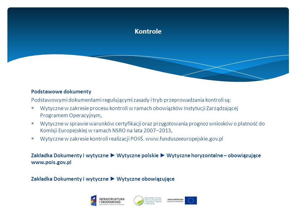 Podstawowe dokumenty Podstawowymi dokumentami regulującymi zasady i tryb przeprowadzania kontroli są:  Wytyczne w zakresie procesu kontroli w ramach obowiązków Instytucji Zarządzającej Programem Operacyjnym,  Wytyczne w sprawie warunków certyfikacji oraz przygotowania prognoz wniosków o płatność do Komisji Europejskiej w ramach NSRO na lata 2007–2013,  Wytyczne w zakresie kontroli realizacji POIiŚ.