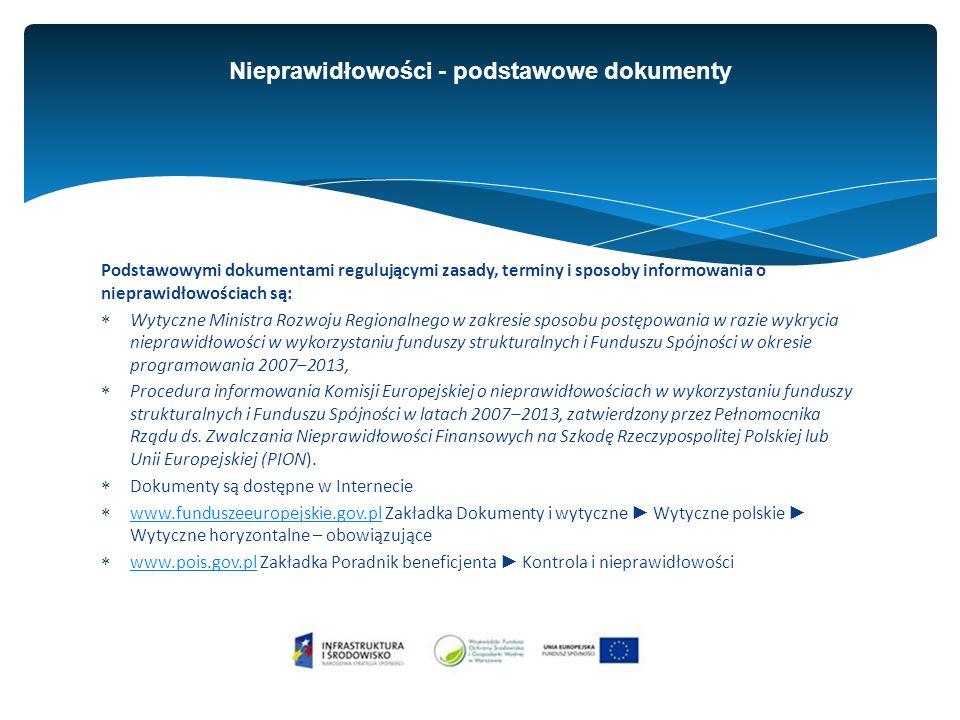 Podstawowymi dokumentami regulującymi zasady, terminy i sposoby informowania o nieprawidłowościach są:  Wytyczne Ministra Rozwoju Regionalnego w zakresie sposobu postępowania w razie wykrycia nieprawidłowości w wykorzystaniu funduszy strukturalnych i Funduszu Spójności w okresie programowania 2007–2013,  Procedura informowania Komisji Europejskiej o nieprawidłowościach w wykorzystaniu funduszy strukturalnych i Funduszu Spójności w latach 2007–2013, zatwierdzony przez Pełnomocnika Rządu ds.