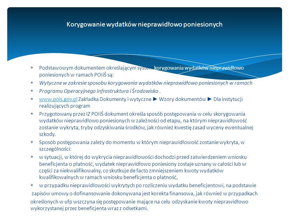  Podstawowym dokumentem określającym system korygowania wydatków nieprawidłowo poniesionych w ramach POIiŚ są:  Wytyczne w zakresie sposobu korygowania wydatków nieprawidłowo poniesionych w ramach  Programu Operacyjnego Infrastruktura i Środowisko.