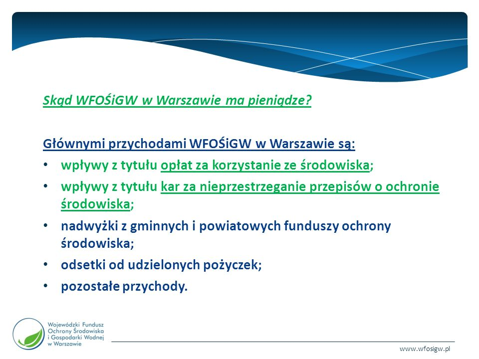 www.wfosigw.pl Dzięki tym środkom WFOŚiGW w Warszawie może finansować zadania proekologiczne w ramach następujących dziedzin: Ochrona wód Gospodarka wodna Ochrona atmosfery Ochrona ziemi (w tym odnawialne źródła energii) Edukacja ekologiczna Ochrona przyrody Zapobieganie zagrożeniom środowiska i poważnym awariom Monitoring środowiska Fundusze pomocowe Unii Europejskiej