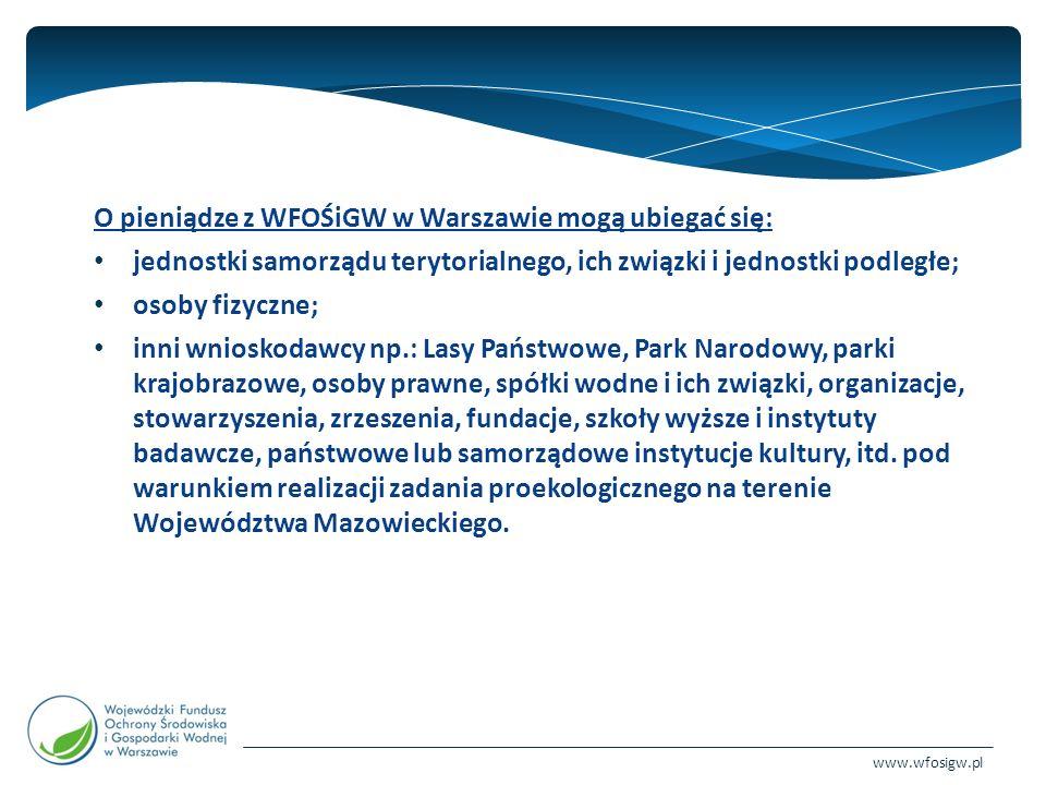 www.wfosigw.pl O pieniądze z WFOŚiGW w Warszawie mogą ubiegać się: jednostki samorządu terytorialnego, ich związki i jednostki podległe; osoby fizyczne; inni wnioskodawcy np.: Lasy Państwowe, Park Narodowy, parki krajobrazowe, osoby prawne, spółki wodne i ich związki, organizacje, stowarzyszenia, zrzeszenia, fundacje, szkoły wyższe i instytuty badawcze, państwowe lub samorządowe instytucje kultury, itd.