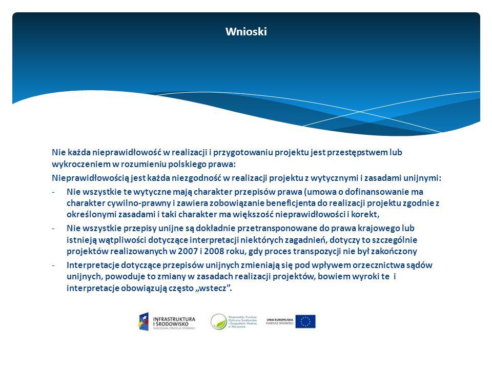 """Nie każda nieprawidłowość w realizacji i przygotowaniu projektu jest przestępstwem lub wykroczeniem w rozumieniu polskiego prawa: Nieprawidłowością jest każda niezgodność w realizacji projektu z wytycznymi i zasadami unijnymi: -Nie wszystkie te wytyczne mają charakter przepisów prawa (umowa o dofinansowanie ma charakter cywilno-prawny i zawiera zobowiązanie beneficjenta do realizacji projektu zgodnie z określonymi zasadami i taki charakter ma większość nieprawidłowości i korekt, -Nie wszystkie przepisy unijne są dokładnie przetransponowane do prawa krajowego lub istnieją wątpliwości dotyczące interpretacji niektórych zagadnień, dotyczy to szczególnie projektów realizowanych w 2007 i 2008 roku, gdy proces transpozycji nie był zakończony -Interpretacje dotyczące przepisów unijnych zmieniają się pod wpływem orzecznictwa sądów unijnych, powoduje to zmiany w zasadach realizacji projektów, bowiem wyroki te i interpretacje obowiązują często """"wstecz ."""