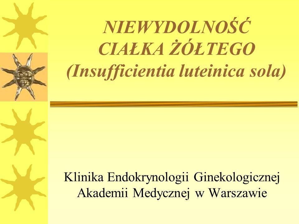NIEWYDOLNOŚĆ CIAŁKA ŻÓŁTEGO (Insufficientia luteinica sola) Klinika Endokrynologii Ginekologicznej Akademii Medycznej w Warszawie