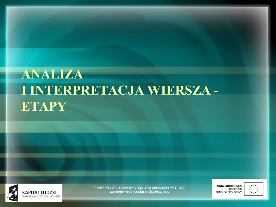 Analiza i interpretacja wiersza - zadanie maturalne - wymaga umiejętności napisania eseju interpretacyjnego - znajomości teorii liryki - zadanie wymagające wyobraźni, oczytania, swego rodzaju wrażliwości na język poetycki Projekt współfinansowany przez Unię Europejską w ramach Europejskiego Funduszu Społecznego