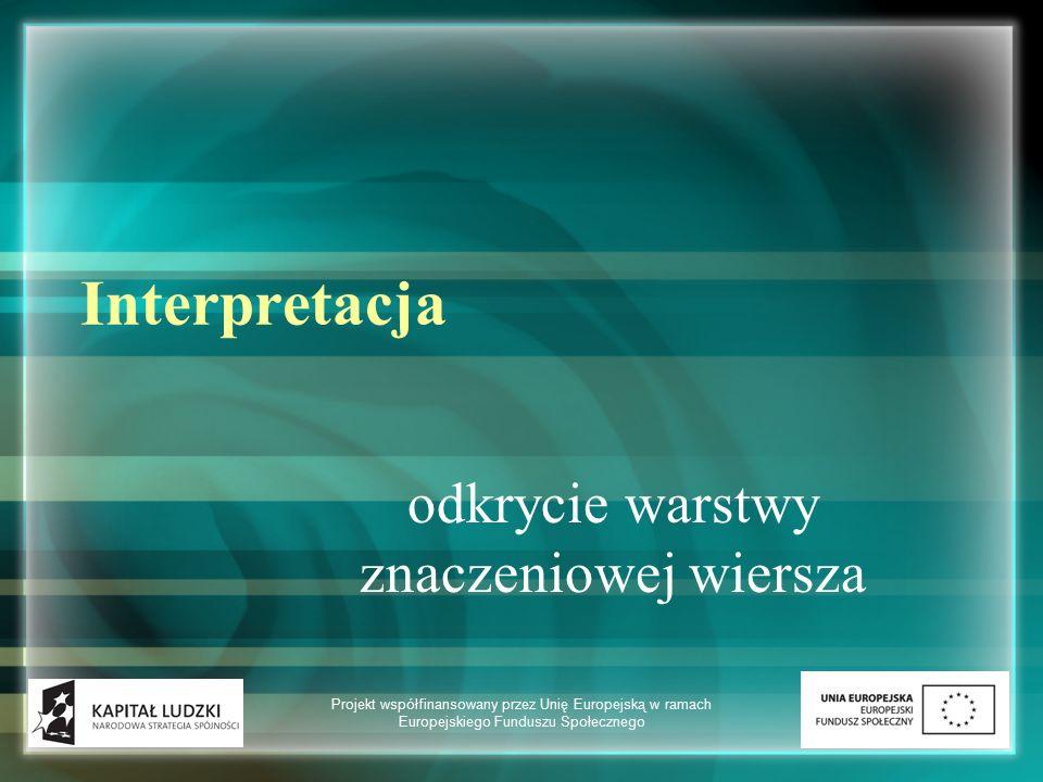 Interpretacja odkrycie warstwy znaczeniowej wiersza Projekt współfinansowany przez Unię Europejską w ramach Europejskiego Funduszu Społecznego