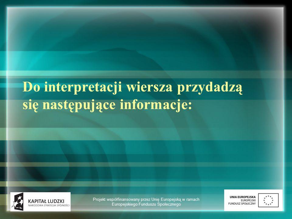 Do interpretacji wiersza przydadzą się następujące informacje: Projekt współfinansowany przez Unię Europejską w ramach Europejskiego Funduszu Społeczn