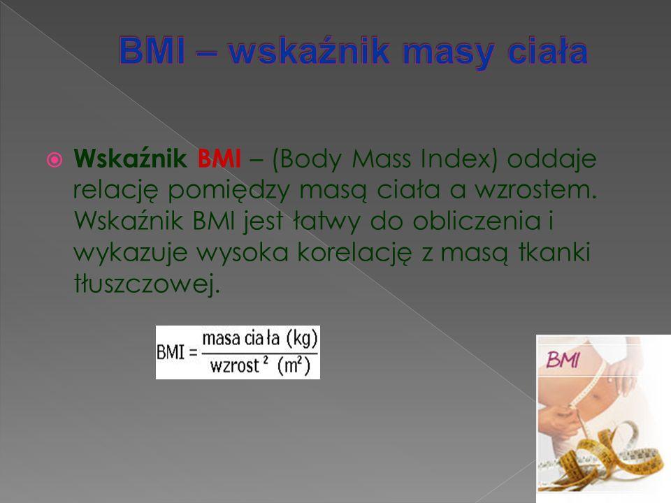  Wskaźnik BMI – (Body Mass Index) oddaje relację pomiędzy masą ciała a wzrostem. Wskaźnik BMI jest łatwy do obliczenia i wykazuje wysoka korelację z