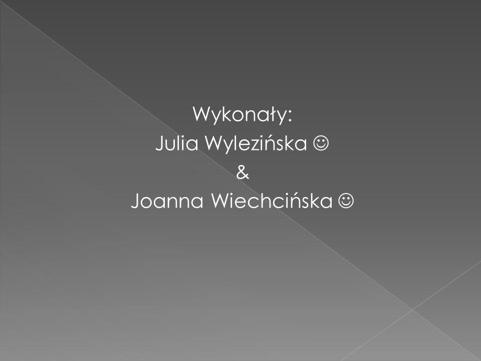 Wykonały: Julia Wylezińska & Joanna Wiechcińska