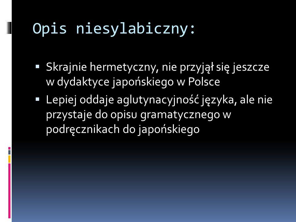 Opis niesylabiczny:  Skrajnie hermetyczny, nie przyjął się jeszcze w dydaktyce japońskiego w Polsce  Lepiej oddaje aglutynacyjność języka, ale nie przystaje do opisu gramatycznego w podręcznikach do japońskiego