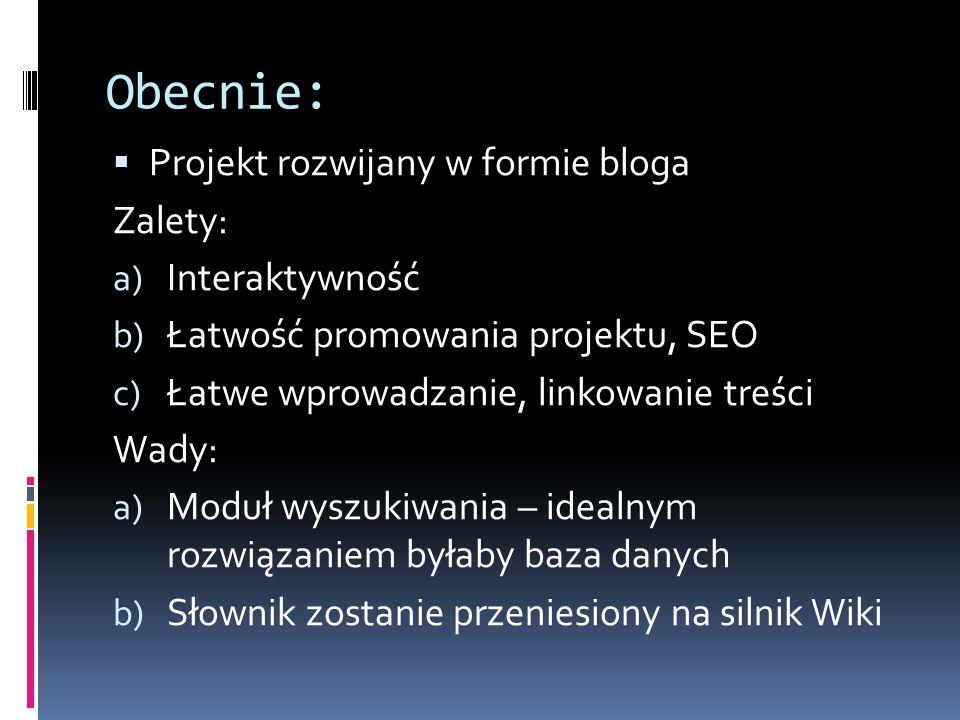 Obecnie:  Projekt rozwijany w formie bloga Zalety: a) Interaktywność b) Łatwość promowania projektu, SEO c) Łatwe wprowadzanie, linkowanie treści Wady: a) Moduł wyszukiwania – idealnym rozwiązaniem byłaby baza danych b) Słownik zostanie przeniesiony na silnik Wiki
