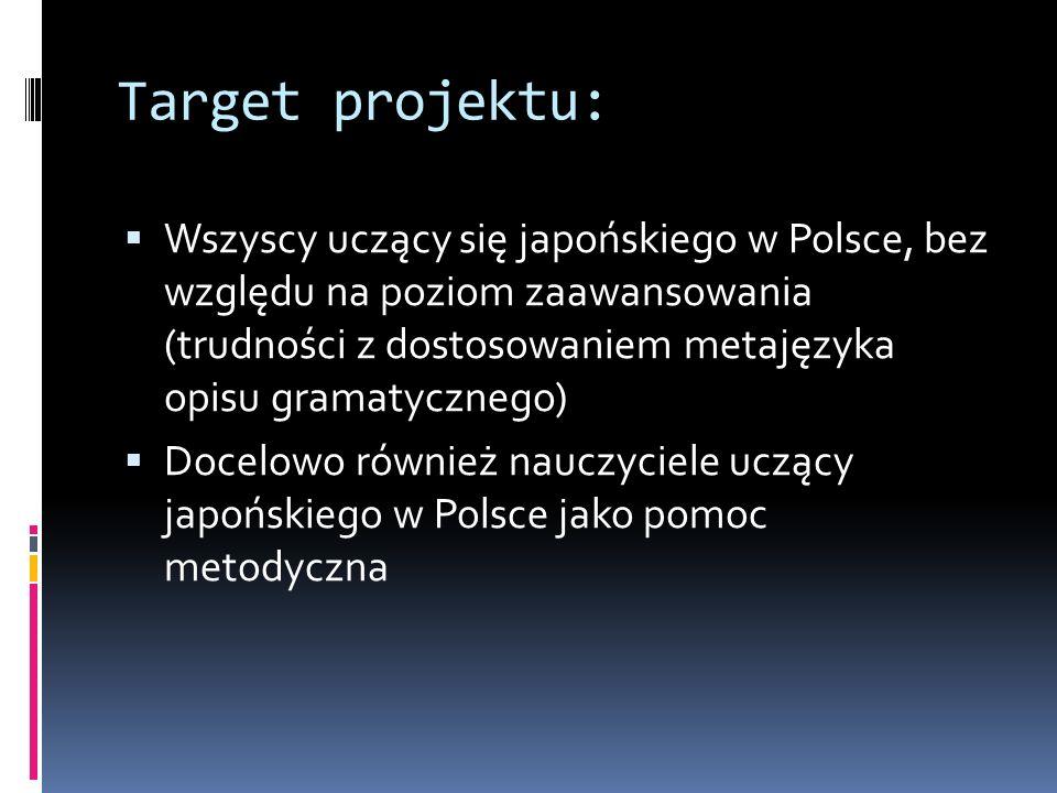 Target projektu:  Wszyscy uczący się japońskiego w Polsce, bez względu na poziom zaawansowania (trudności z dostosowaniem metajęzyka opisu gramatycznego)  Docelowo również nauczyciele uczący japońskiego w Polsce jako pomoc metodyczna
