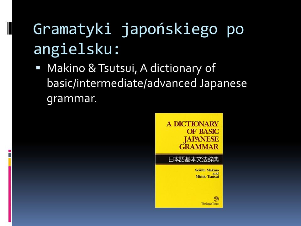 Gramatyki japońskiego po angielsku:  Makino & Tsutsui, A dictionary of basic/intermediate/advanced Japanese grammar.