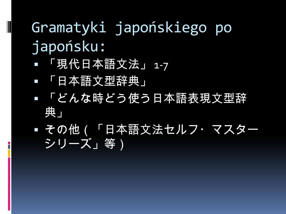 Gramatyki japońskiego po japońsku:  「現代日本語文法」 1-7  「日本語文型辞典」  「どんな時どう使う日本語表現文型辞 典」  その他(「日本語文法セルフ・マスター シリーズ」等)