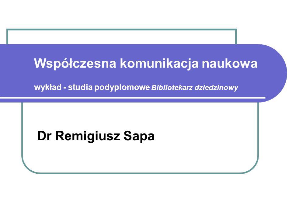 Współczesna komunikacja naukowa wykład - studia podyplomowe Bibliotekarz dziedzinowy Dr Remigiusz Sapa
