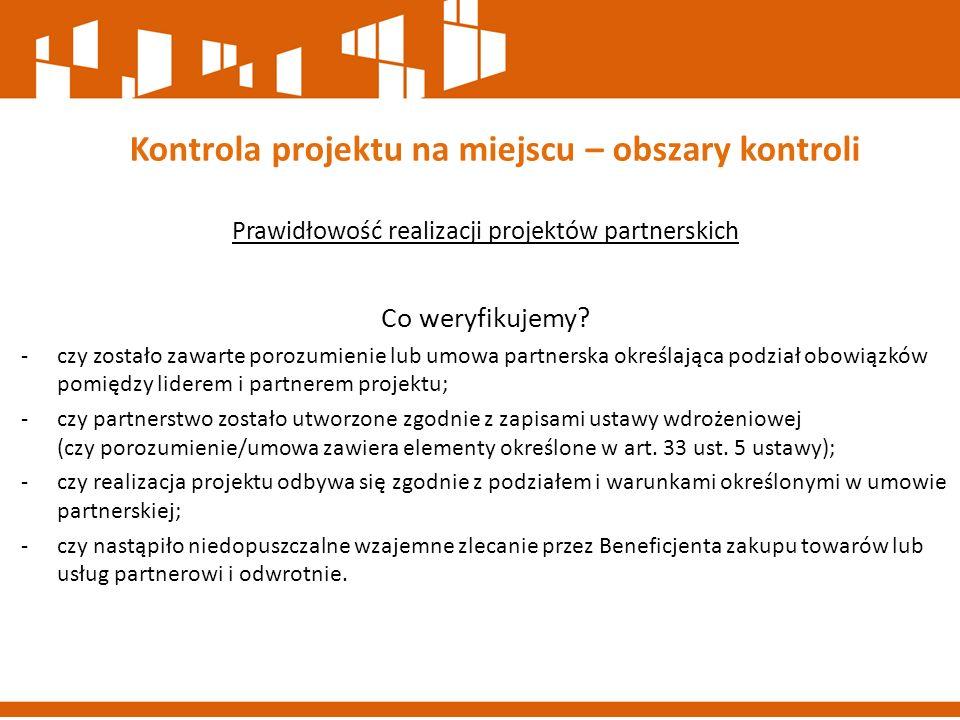 Prawidłowość realizacji projektów partnerskich Co weryfikujemy? -czy zostało zawarte porozumienie lub umowa partnerska określająca podział obowiązków