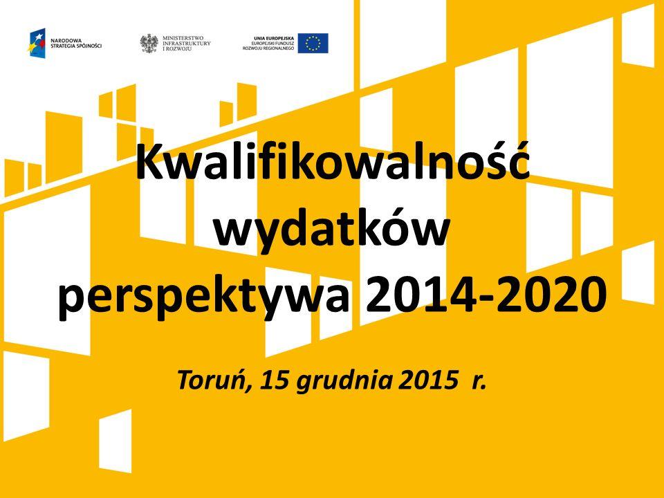 Kwalifikowalność wydatków perspektywa 2014-2020 Toruń, 15 grudnia 2015 r.