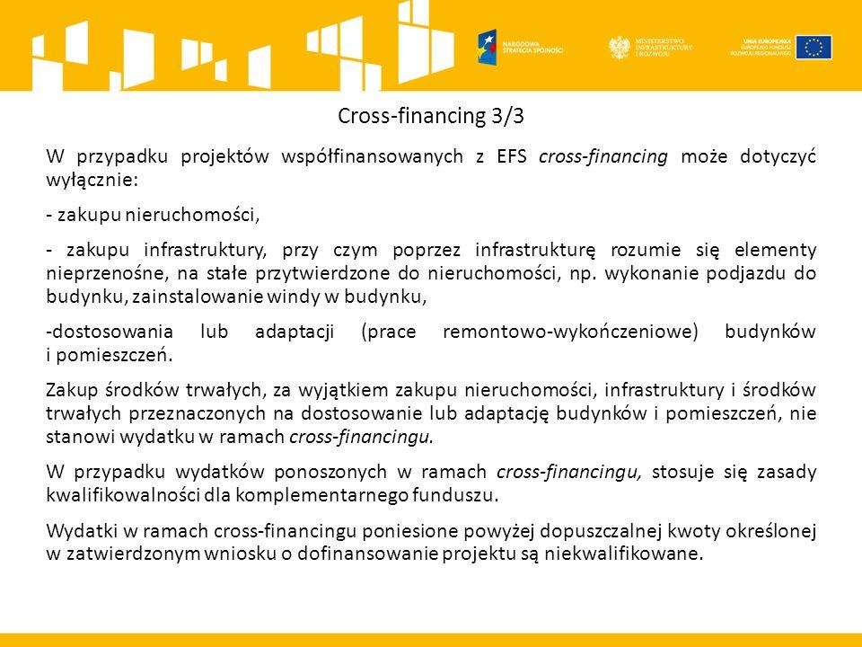 Cross-financing 3/3 W przypadku projektów współfinansowanych z EFS cross-financing może dotyczyć wyłącznie: - zakupu nieruchomości, - zakupu infrastruktury, przy czym poprzez infrastrukturę rozumie się elementy nieprzenośne, na stałe przytwierdzone do nieruchomości, np.
