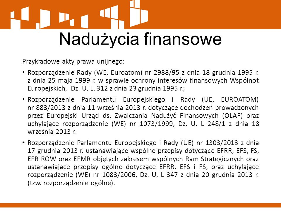 Nadużycia finansowe Przykładowe akty prawa unijnego: Rozporządzenie Rady (WE, Euroatom) nr 2988/95 z dnia 18 grudnia 1995 r. z dnia 25 maja 1999 r. w