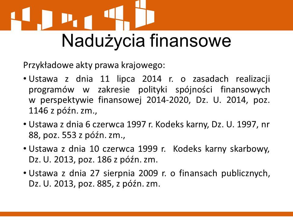 Nadużycia finansowe Przykładowe akty prawa krajowego: Ustawa z dnia 11 lipca 2014 r. o zasadach realizacji programów w zakresie polityki spójności fin