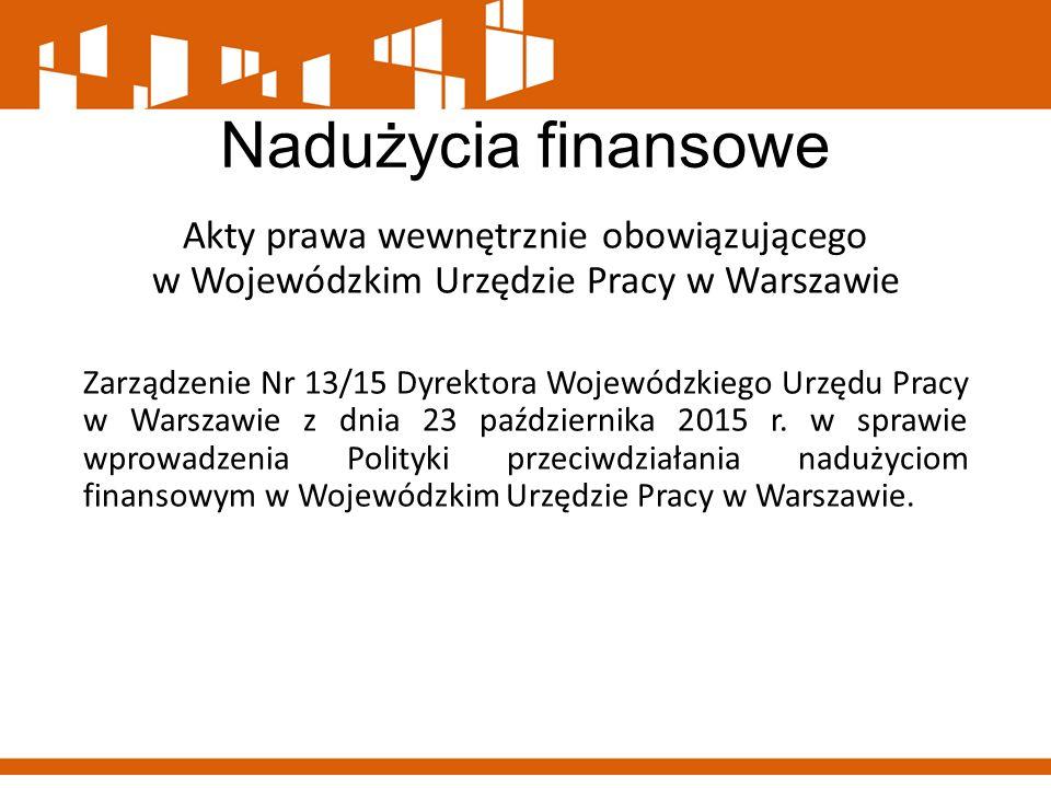 Nadużycia finansowe Do innych aktów prawa wewnętrznie obowiązującego w Wojewódzkim Urzędzie Pracy w Warszawie, które swoim zakresem ograniczają ryzyko zachowań korupcyjnych i przeciwdziałają nadużyciom finansowym zalicza się regulacje dotyczące: 1.Polityki kadrowej, na którą składa się: Regulamin Pracy w Wojewódzkim Urzędzie Pracy w Warszawie Regulamin naboru na wolne stanowiska urzędnicze, w tym na kierownicze stanowiska urzędnicze w Wojewódzkim Urzędzie Pracy w Warszawie; Regulamin okresowych ocen pracowników samorządowych zatrudnionych na stanowiskach urzędniczych i kierowniczych stanowiskach urzędniczych w Wojewódzkim Urzędzie Pracy w Warszawie; Zasady przeprowadzania służby przygotowawczej i organizowania egzaminu kończącego tę służbę w Wojewódzkim Urzędzie Pracy w Warszawie; Regulamin wynagradzania pracowników w Wojewódzkim Urzędzie Pracy w Warszawie.