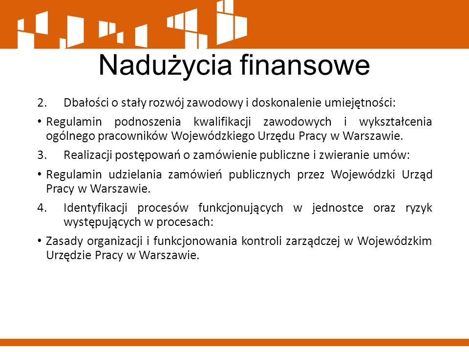 Nadużycia finansowe 2.Dbałości o stały rozwój zawodowy i doskonalenie umiejętności: Regulamin podnoszenia kwalifikacji zawodowych i wykształcenia ogólnego pracowników Wojewódzkiego Urzędu Pracy w Warszawie.