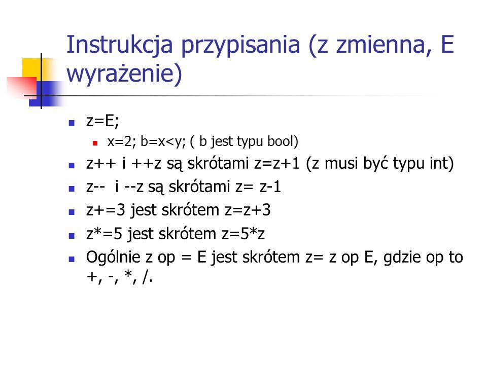 Instrukcja przypisania (z zmienna, E wyrażenie) z=E; x=2; b=x<y; ( b jest typu bool) z++ i ++z są skrótami z=z+1 (z musi być typu int) z-- i --z są skrótami z= z-1 z+=3 jest skrótem z=z+3 z*=5 jest skrótem z=5*z Ogólnie z op = E jest skrótem z= z op E, gdzie op to +, -, *, /.