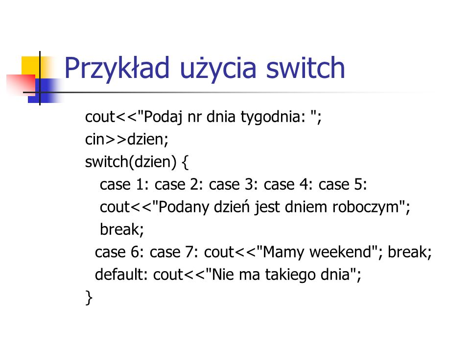 Przykład użycia switch cout<< Podaj nr dnia tygodnia: ; cin>>dzien; switch(dzien) { case 1: case 2: case 3: case 4: case 5: cout<< Podany dzień jest dniem roboczym ; break; case 6: case 7: cout<< Mamy weekend ; break; default: cout<< Nie ma takiego dnia ; }