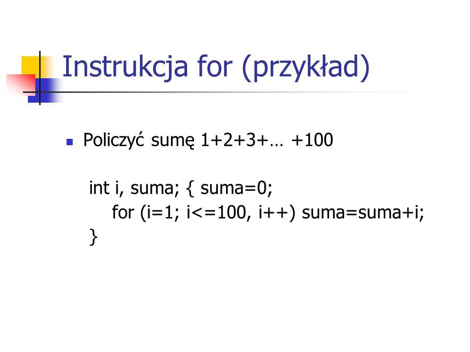 Instrukcja for (przykład) Policzyć sumę 1+2+3+… +100 int i, suma; { suma=0; for (i=1; i<=100, i++) suma=suma+i; }