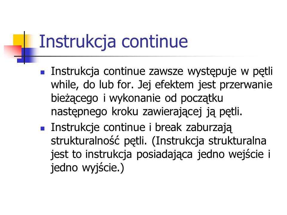 Instrukcja continue Instrukcja continue zawsze występuje w pętli while, do lub for.