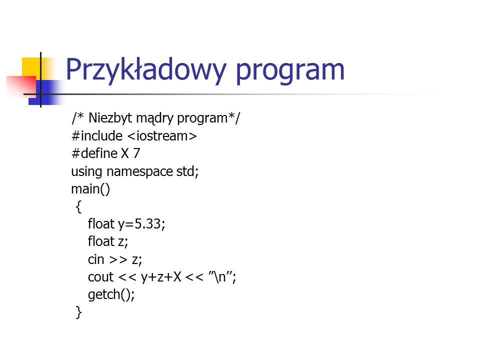 Przykładowy program /* Niezbyt mądry program*/ #include #define X 7 using namespace std; main() { float y=5.33; float z; cin >> z; cout << y+z+X << \n''; getch(); }