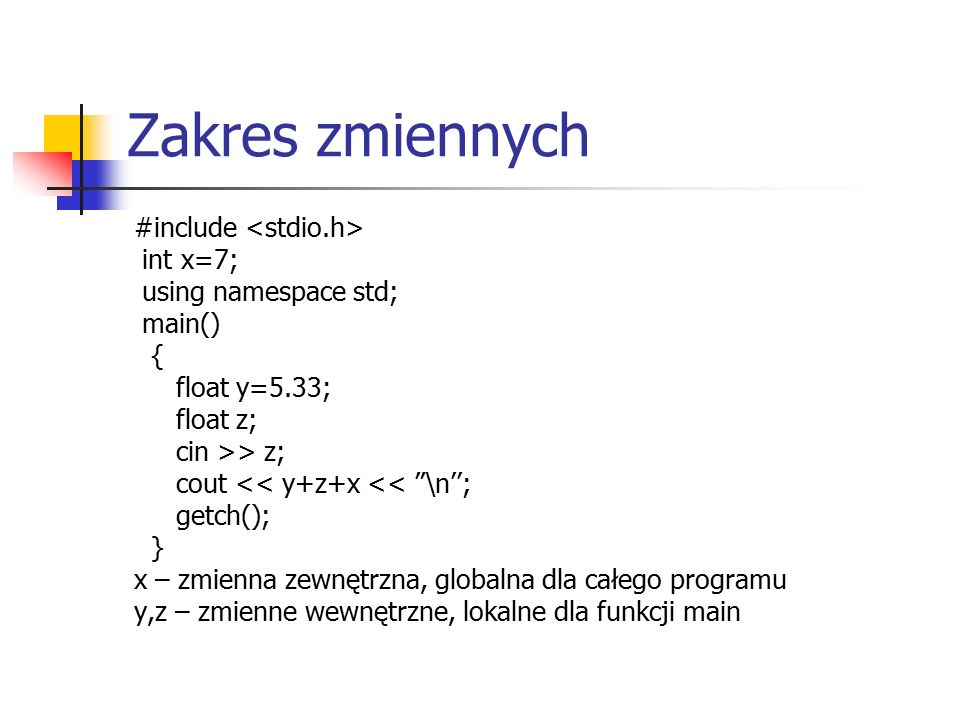 Zakres zmiennych #include int x=7; using namespace std; main() { float y=5.33; float z; cin >> z; cout << y+z+x << \n''; getch(); } x – zmienna zewnętrzna, globalna dla całego programu y,z – zmienne wewnętrzne, lokalne dla funkcji main