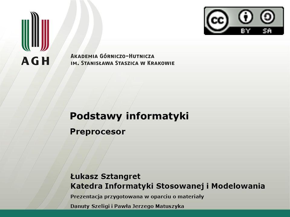 Podstawy informatyki Preprocesor Łukasz Sztangret Katedra Informatyki Stosowanej i Modelowania Prezentacja przygotowana w oparciu o materiały Danuty S