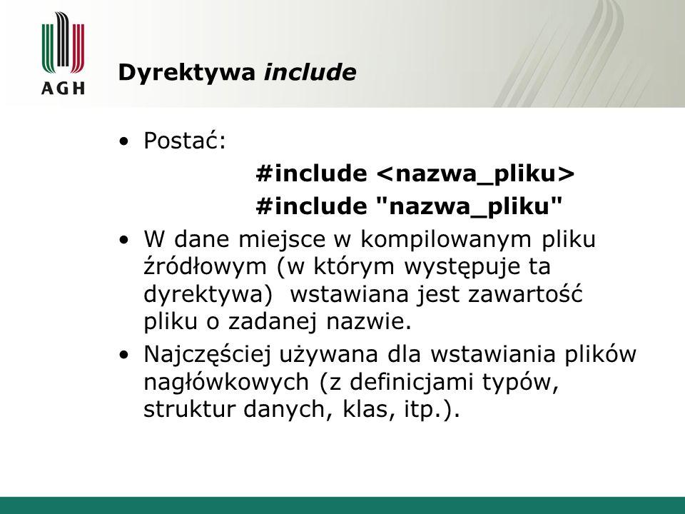 Dyrektywa include Postać: #include #include nazwa_pliku W dane miejsce w kompilowanym pliku źródłowym (w którym występuje ta dyrektywa) wstawiana jest zawartość pliku o zadanej nazwie.