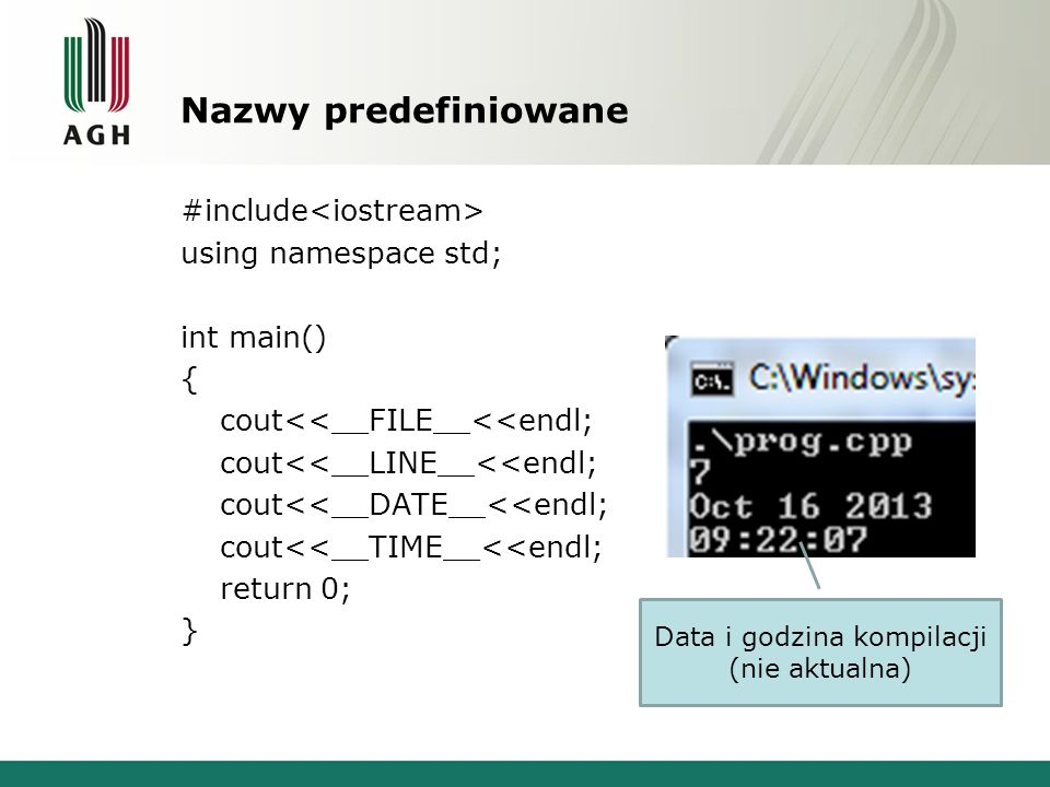 Nazwy predefiniowane #include using namespace std; int main() { cout<<__FILE__<<endl; cout<<__LINE__<<endl; cout<<__DATE__<<endl; cout<<__TIME__<<endl; return 0; } Data i godzina kompilacji (nie aktualna)