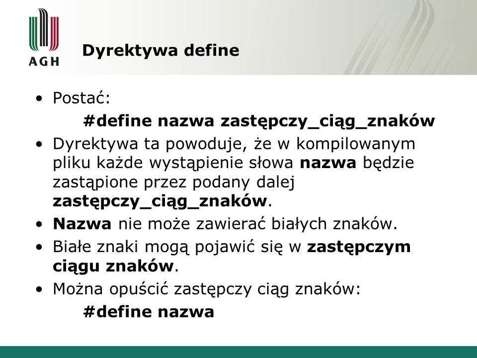 Dyrektywa define Postać: #define nazwa zastępczy_ciąg_znaków Dyrektywa ta powoduje, że w kompilowanym pliku każde wystąpienie słowa nazwa będzie zastąpione przez podany dalej zastępczy_ciąg_znaków.