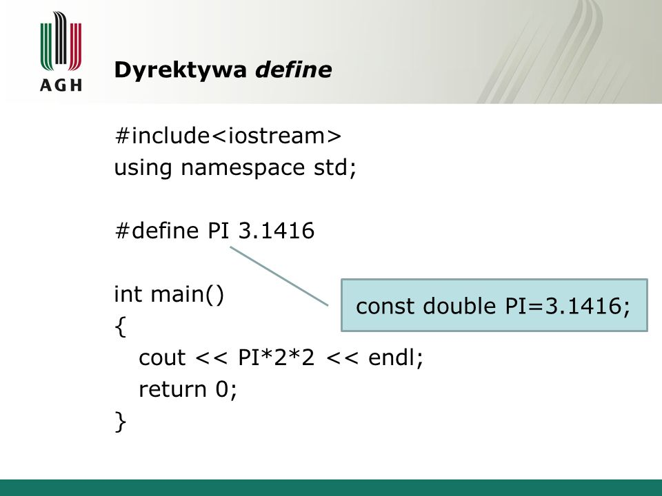 Dyrektywa define #include using namespace std; #define PI 3.1416 int main() { cout << PI*2*2 << endl; return 0; } const double PI=3.1416;