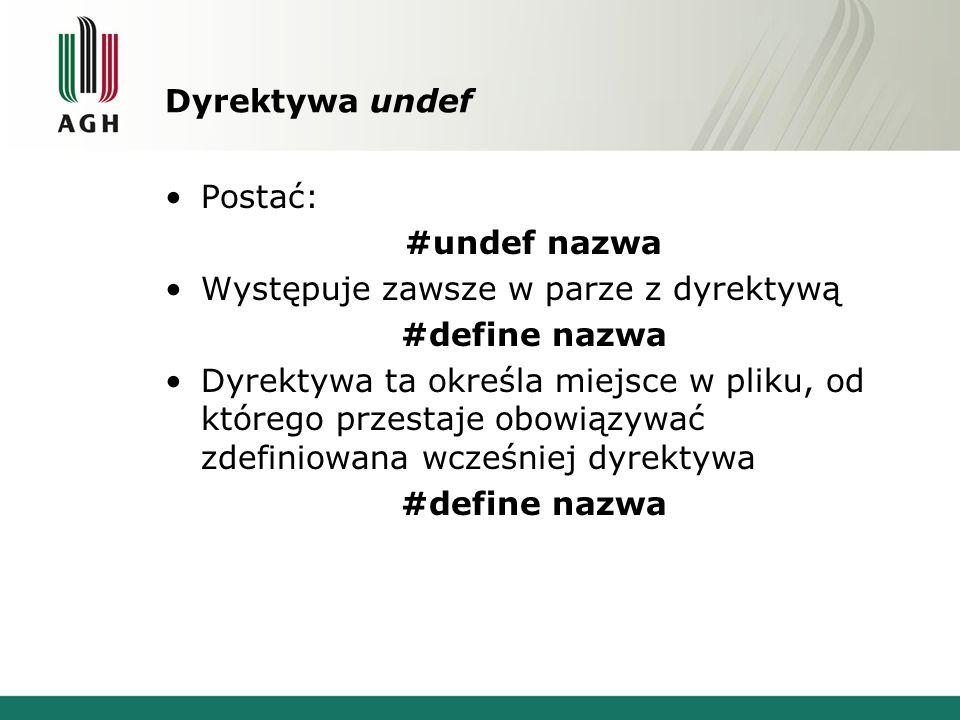 Dyrektywa undef Postać: #undef nazwa Występuje zawsze w parze z dyrektywą #define nazwa Dyrektywa ta określa miejsce w pliku, od którego przestaje obowiązywać zdefiniowana wcześniej dyrektywa #define nazwa