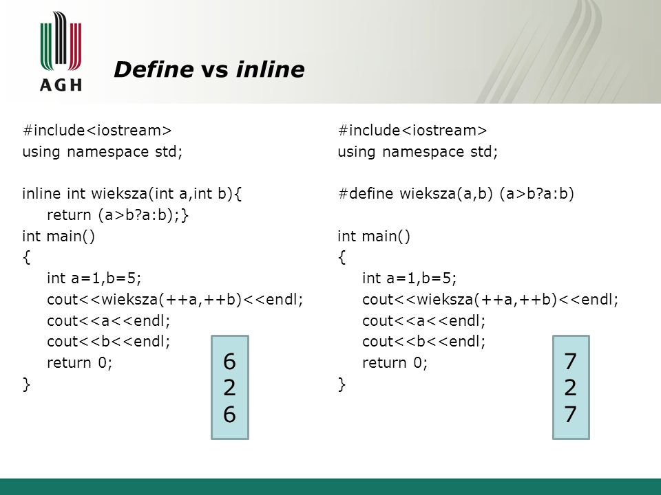 Define vs inline #include using namespace std; inline int wieksza(int a,int b){ return (a>b a:b);} int main() { int a=1,b=5; cout<<wieksza(++a,++b)<<endl; cout<<a<<endl; cout<<b<<endl; return 0; } #include using namespace std; #define wieksza(a,b) (a>b a:b) int main() { int a=1,b=5; cout<<wieksza(++a,++b)<<endl; cout<<a<<endl; cout<<b<<endl; return 0; } 626626 727727