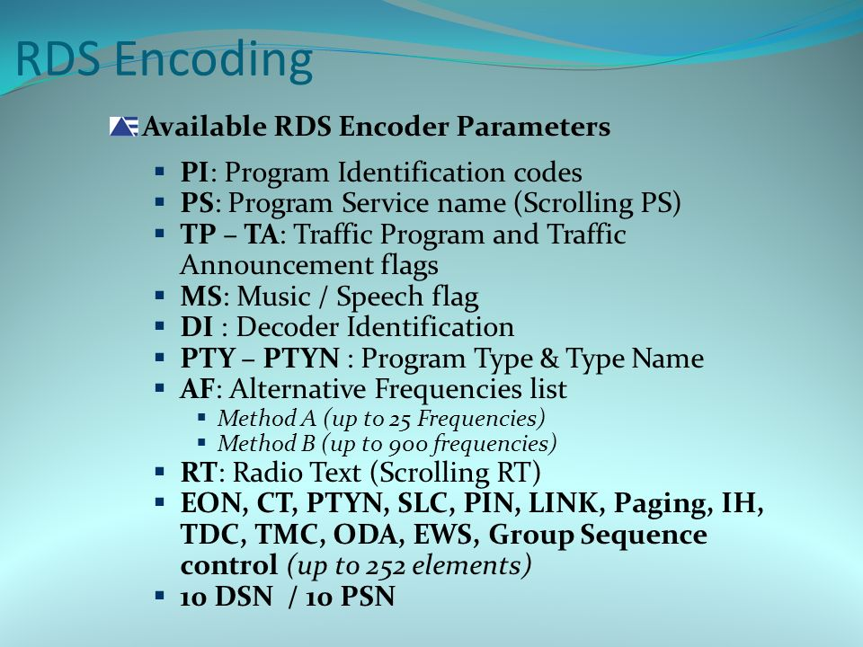 Available RDS Encoder Parameters  PI: Program Identification codes  PS: Program Service name (Scrolling PS)  TP – TA: Traffic Program and Traffic Announcement flags  MS: Music / Speech flag  DI : Decoder Identification  PTY – PTYN : Program Type & Type Name  AF: Alternative Frequencies list  Method A (up to 25 Frequencies)  Method B (up to 900 frequencies)  RT: Radio Text (Scrolling RT)  EON, CT, PTYN, SLC, PIN, LINK, Paging, IH, TDC, TMC, ODA, EWS, Group Sequence control (up to 252 elements)  10 DSN / 10 PSN RDS Encoding
