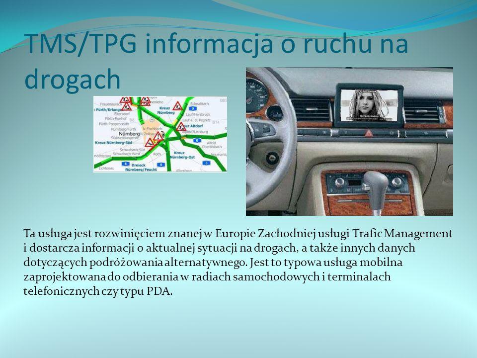 TMS/TPG informacja o ruchu na drogach Ta usługa jest rozwinięciem znanej w Europie Zachodniej usługi Trafic Management i dostarcza informacji o aktualnej sytuacji na drogach, a także innych danych dotyczących podróżowania alternatywnego.