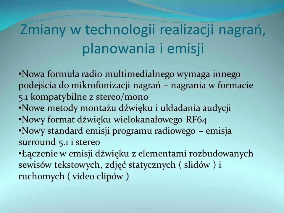 Zmiany w technologii realizacji nagrań, planowania i emisji Nowa formuła radio multimedialnego wymaga innego podejścia do mikrofonizacji nagrań – nagrania w formacie 5.1 kompatybilne z stereo/mono Nowe metody montażu dźwięku i układania audycji Nowy format dźwięku wielokanałowego RF64 Nowy standard emisji programu radiowego – emisja surround 5.1 i stereo Łączenie w emisji dźwięku z elementami rozbudowanych sewisów tekstowych, zdjęć statycznych ( slidów ) i ruchomych ( video clipów )