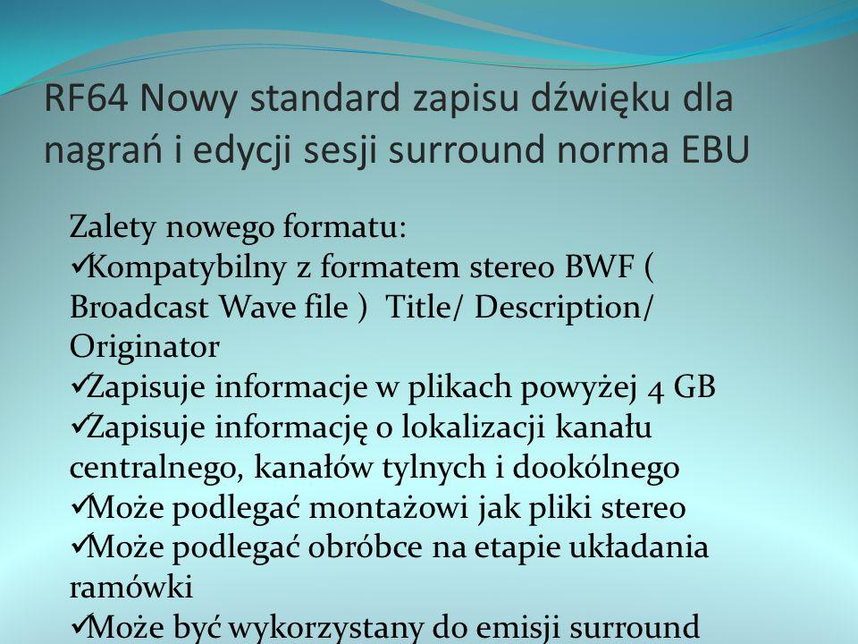 RF64 Nowy standard zapisu dźwięku dla nagrań i edycji sesji surround norma EBU Zalety nowego formatu: Kompatybilny z formatem stereo BWF ( Broadcast Wave file ) Title/ Description/ Originator Zapisuje informacje w plikach powyżej 4 GB Zapisuje informację o lokalizacji kanału centralnego, kanałów tylnych i dookólnego Może podlegać montażowi jak pliki stereo Może podlegać obróbce na etapie układania ramówki Może być wykorzystany do emisji surround